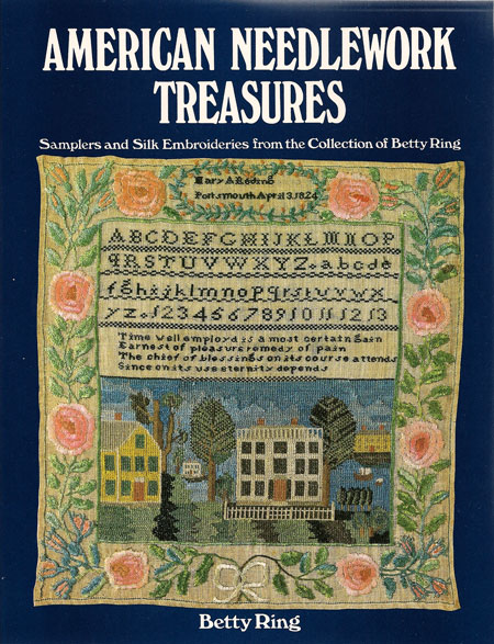 American Needlework Treasures: Samplers and Silk Embroideries from the Collection of Betty Ring Betty Ring